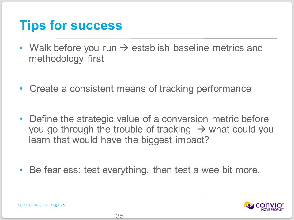 35 ©2009 Convio, Inc. | Page 35 Tips for success Walk before you run  establish baseline metrics and methodology first Create a consistent means of t