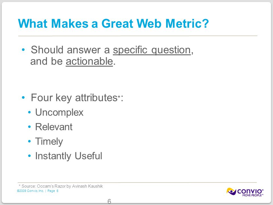 6 ©2009 Convio, Inc. | Page What Makes a Great Web Metric? Should answer a specific question, and be actionable. Four key attributes * : Uncomplex Rel