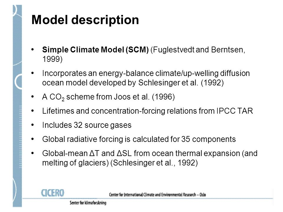 Model description Simple Climate Model (SCM) (Fuglestvedt and Berntsen, 1999) Incorporates an energy-balance climate/up-welling diffusion ocean model developed by Schlesinger et al.