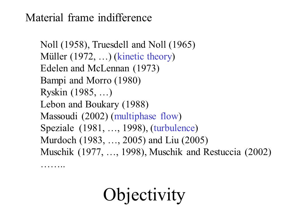 Material frame indifference Noll (1958), Truesdell and Noll (1965) Müller (1972, …) (kinetic theory) Edelen and McLennan (1973) Bampi and Morro (1980) Ryskin (1985, …) Lebon and Boukary (1988) Massoudi (2002) (multiphase flow) Speziale (1981, …, 1998), (turbulence) Murdoch (1983, …, 2005) and Liu (2005) Muschik (1977, …, 1998), Muschik and Restuccia (2002) ……..