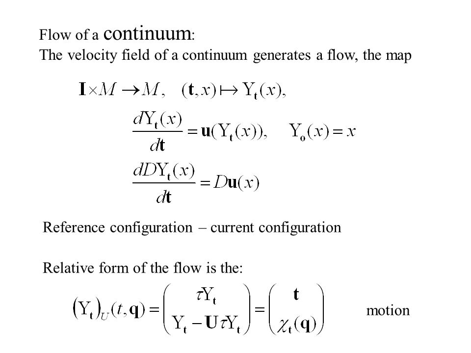 Flow of a continuum : The velocity field of a continuum generates a flow, the map motion Relative form of the flow is the: Reference configuration – current configuration