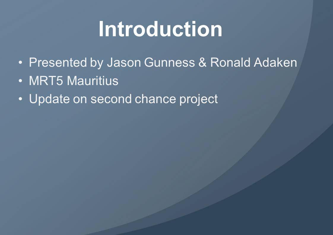 Introduction Presented by Jason Gunness & Ronald Adaken MRT5 Mauritius Update on second chance project