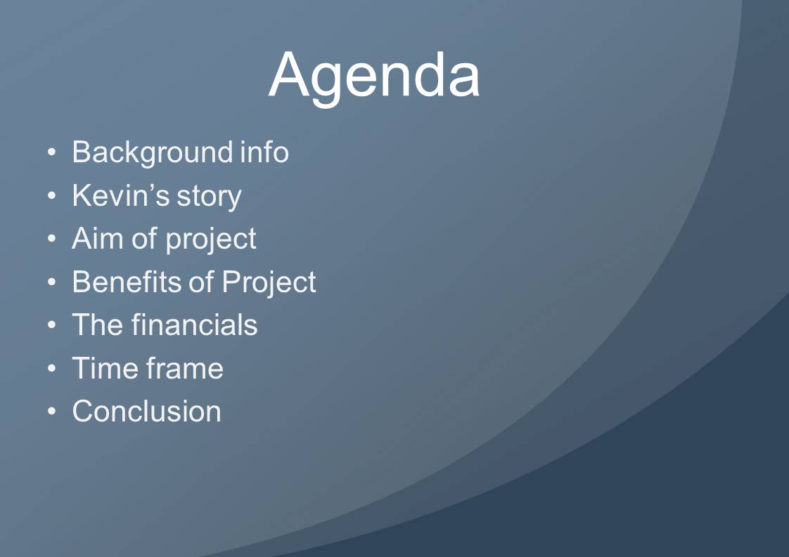 Agenda Background info Kevin's story Aim of project Benefits of Project The financials Time frame Conclusion