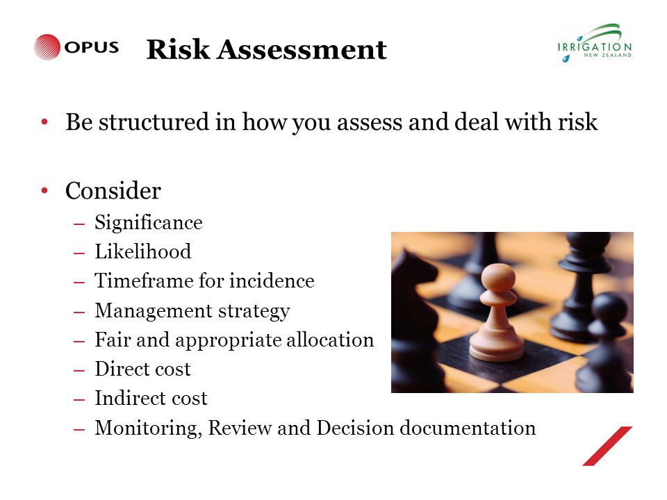Risk Assessment Be structured in how you assess and deal with risk Consider – Significance – Likelihood – Timeframe for incidence – Management strategy – Fair and appropriate allocation – Direct cost – Indirect cost – Monitoring, Review and Decision documentation