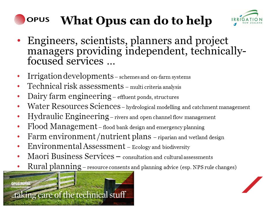 What Opus can do to help Engineers, scientists, planners and project managers providing independent, technically- focused services … Irrigation developments – schemes and on-farm systems Technical risk assessments – multi criteria analysis Dairy farm engineering – effluent ponds, structures Water Resources Sciences – hydrological modelling and catchment management Hydraulic Engineering – rivers and open channel flow management Flood Management – flood bank design and emergency planning Farm environment /nutrient plans – riparian and wetland design Environmental Assessment – Ecology and biodiversity Maori Business Services – consultation and cultural assessments Rural planning – resource consents and planning advice (esp.