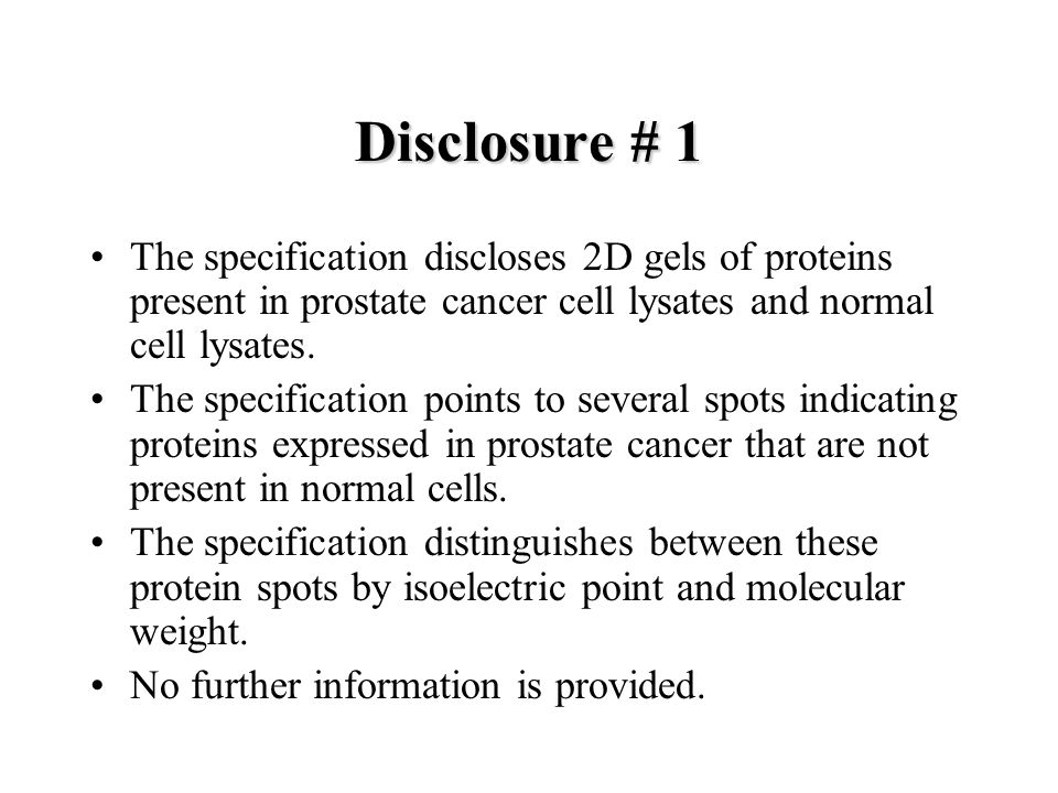 Disclosure # 1 The specification discloses 2D gels of proteins present in prostate cancer cell lysates and normal cell lysates. The specification poin