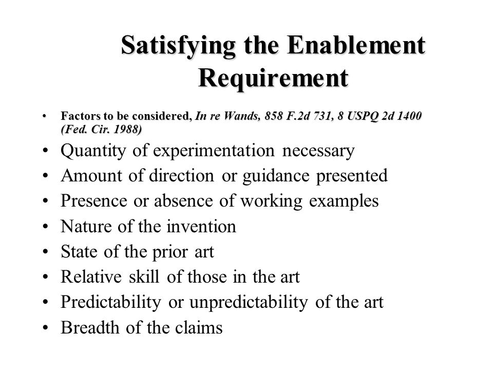 Satisfying the Enablement Requirement Factors to be considered, In re Wands, 858 F.2d 731, 8 USPQ 2d 1400 (Fed. Cir. 1988)Factors to be considered, In
