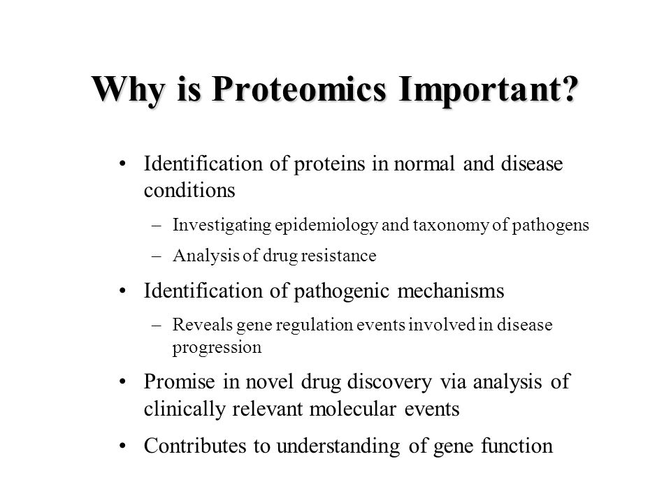 Why is Proteomics Important? Identification of proteins in normal and disease conditions –Investigating epidemiology and taxonomy of pathogens –Analys