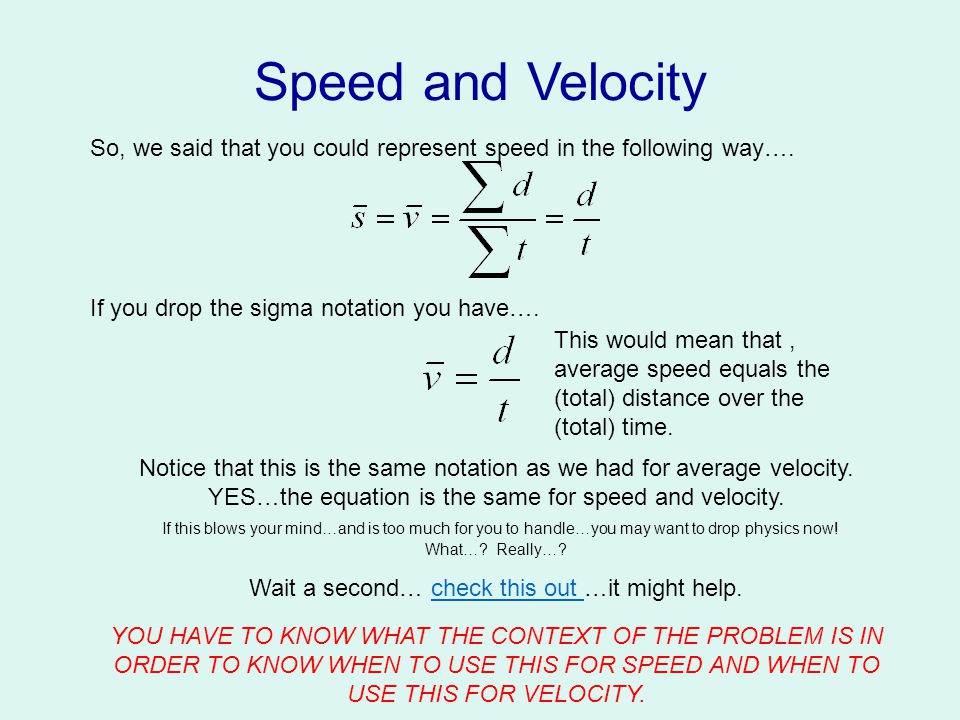 Speed and Velocity Velocity (denoted as v): is the (time) rate at which you travel a given displacement.