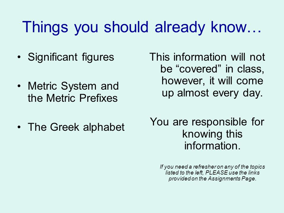 Things you should already know… Significant figures Metric System and the Metric Prefixes The Greek alphabet This information will not be covered in class, however, it will come up almost every day.