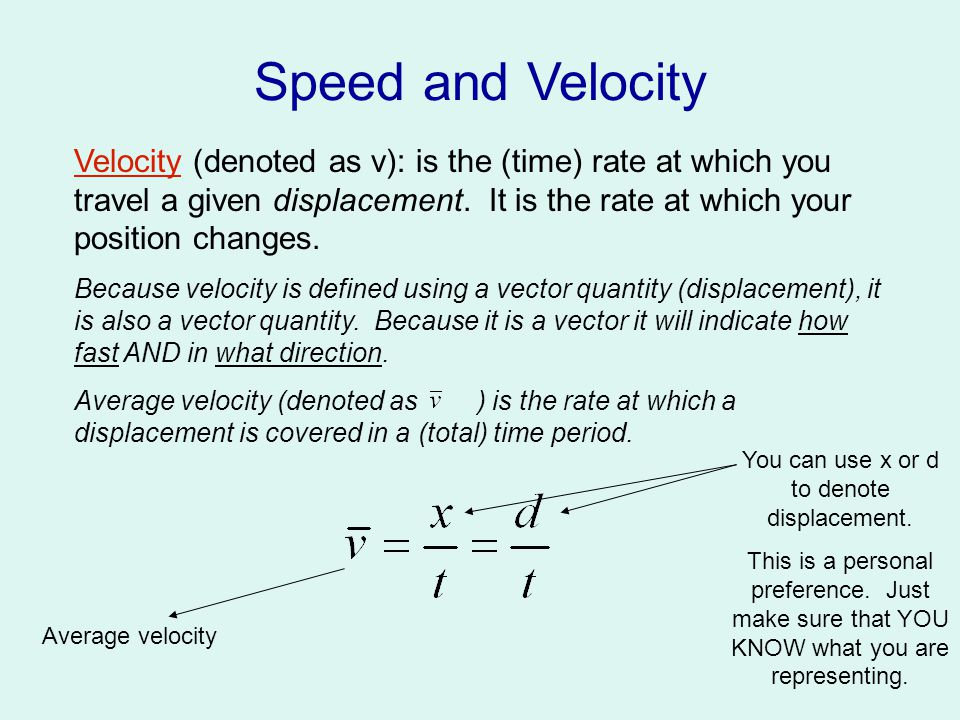 Speed and Velocity Speed (denoted as v or s): is the (time) rate at which you travel a given distance.
