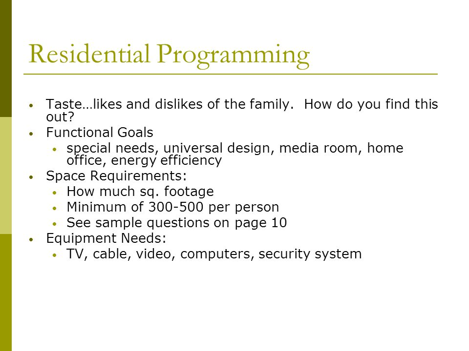 Residential Programming Taste…likes and dislikes of the family. How do you find this out? Functional Goals special needs, universal design, media room