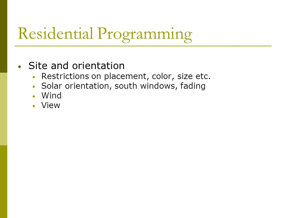 Residential Programming Site and orientation Restrictions on placement, color, size etc. Solar orientation, south windows, fading Wind View