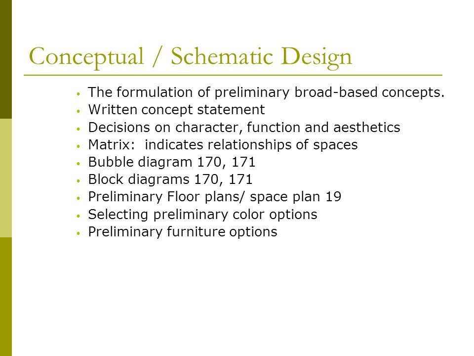 Conceptual / Schematic Design The formulation of preliminary broad-based concepts. Written concept statement Decisions on character, function and aest