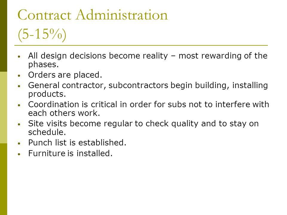 Contract Administration (5-15%) All design decisions become reality – most rewarding of the phases. Orders are placed. General contractor, subcontract