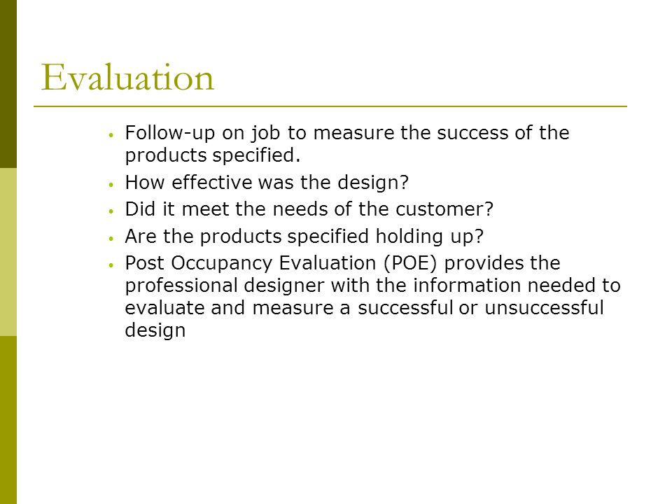 Evaluation Follow-up on job to measure the success of the products specified. How effective was the design? Did it meet the needs of the customer? Are