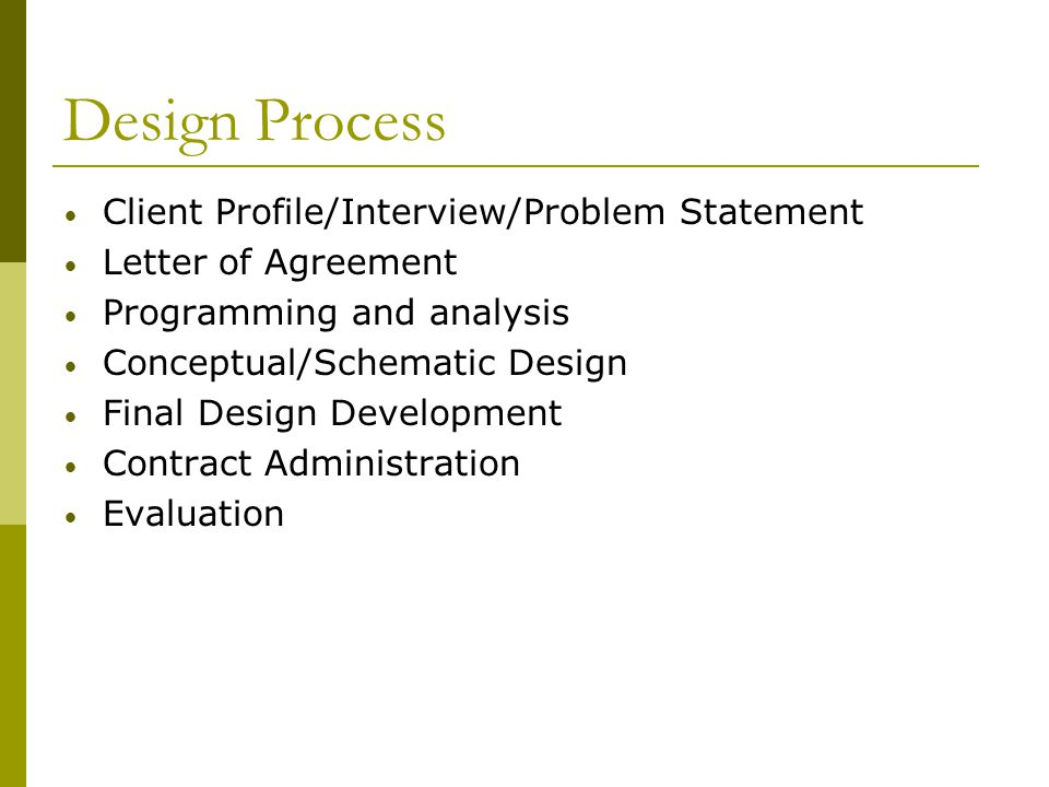 Design Process Client Profile/Interview/Problem Statement Letter of Agreement Programming and analysis Conceptual/Schematic Design Final Design Develo