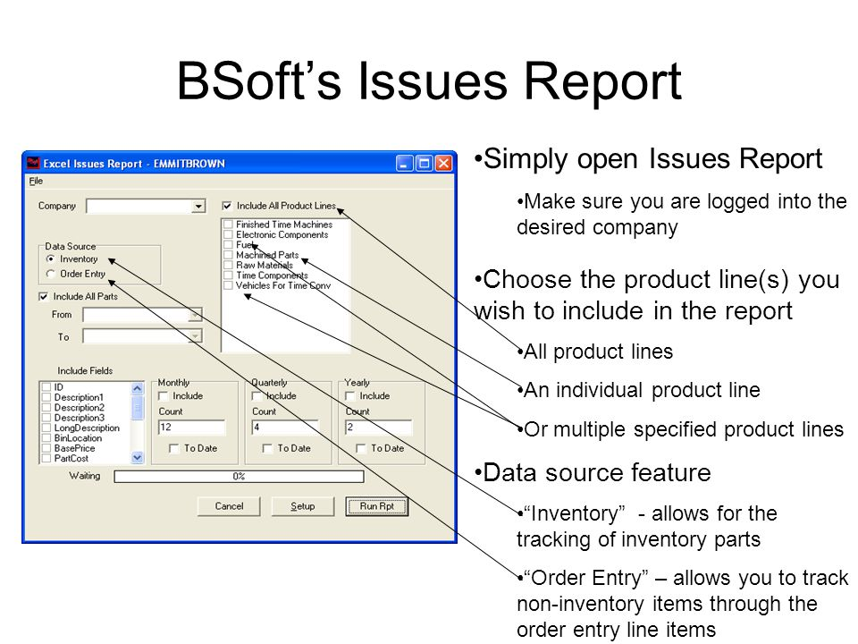 BSoft's Issues Report Simply open Issues Report Make sure you are logged into the desired company Choose the product line(s) you wish to include in the report All product lines An individual product line Or multiple specified product lines Data source feature Inventory - allows for the tracking of inventory parts Order Entry – allows you to track non-inventory items through the order entry line items