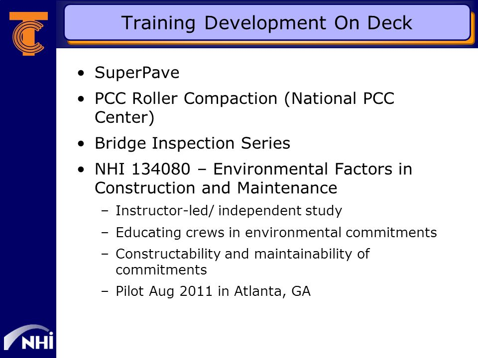 Training Development On Deck SuperPave PCC Roller Compaction (National PCC Center) Bridge Inspection Series NHI 134080 – Environmental Factors in Construction and Maintenance –Instructor-led/ independent study –Educating crews in environmental commitments –Constructability and maintainability of commitments –Pilot Aug 2011 in Atlanta, GA