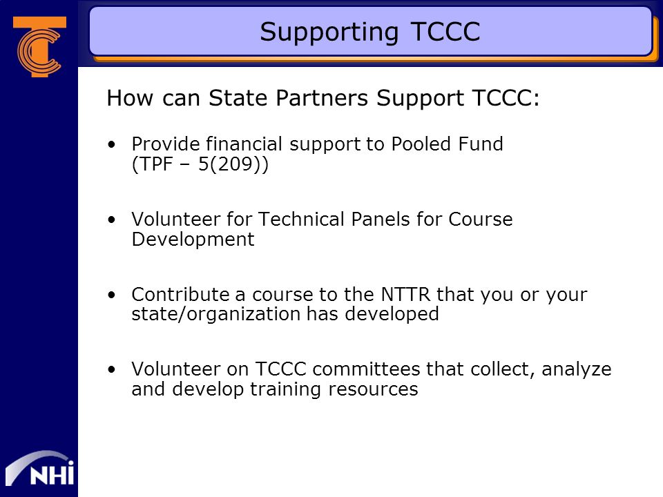 Supporting TCCC How can State Partners Support TCCC: Provide financial support to Pooled Fund (TPF – 5(209)) Volunteer for Technical Panels for Course Development Contribute a course to the NTTR that you or your state/organization has developed Volunteer on TCCC committees that collect, analyze and develop training resources