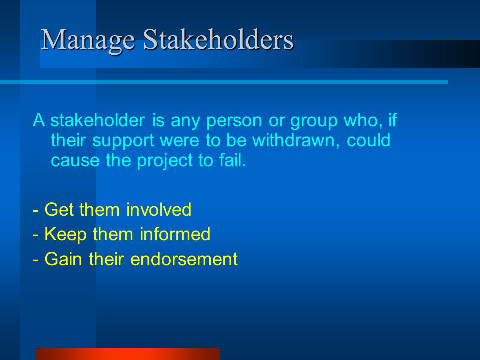 Manage Stakeholders A stakeholder is any person or group who, if their support were to be withdrawn, could cause the project to fail.