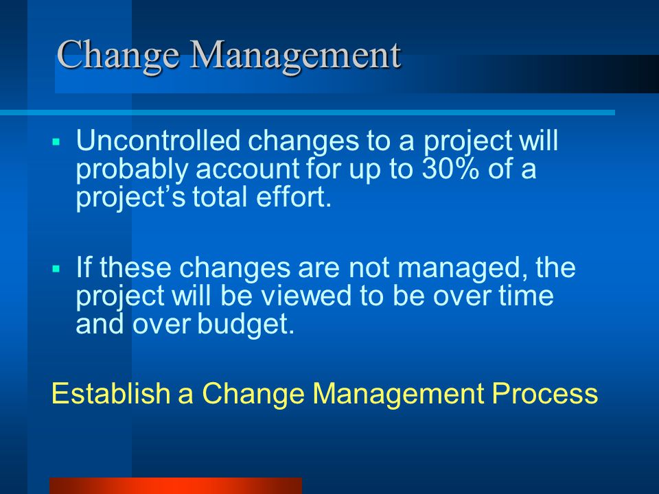 Change Management  Uncontrolled changes to a project will probably account for up to 30% of a project's total effort.
