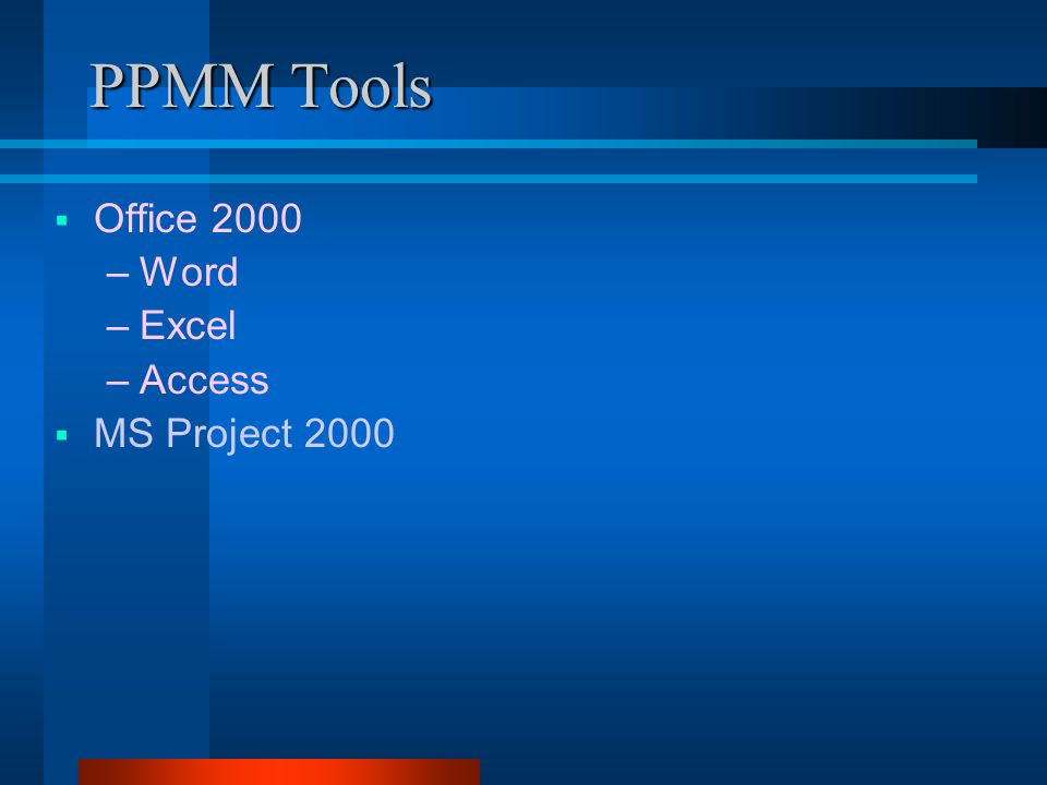 PPMM Tools  Office 2000 –Word –Excel –Access  MS Project 2000