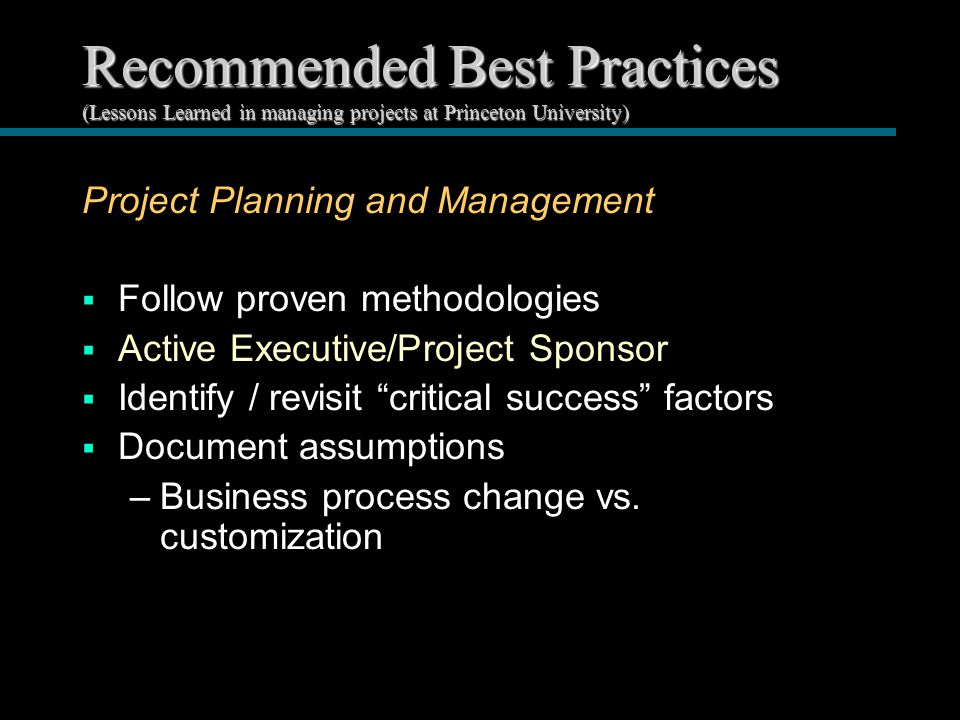 Recommended Best Practices (Lessons Learned in managing projects at Princeton University) Project Planning and Management  Follow proven methodologies  Active Executive/Project Sponsor  Identify / revisit critical success factors  Document assumptions –Business process change vs.