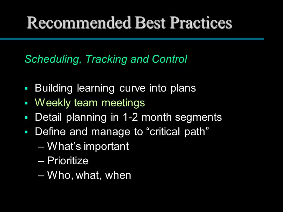 Recommended Best Practices Scheduling, Tracking and Control  Building learning curve into plans  Weekly team meetings  Detail planning in 1-2 month segments  Define and manage to critical path –What's important –Prioritize –Who, what, when