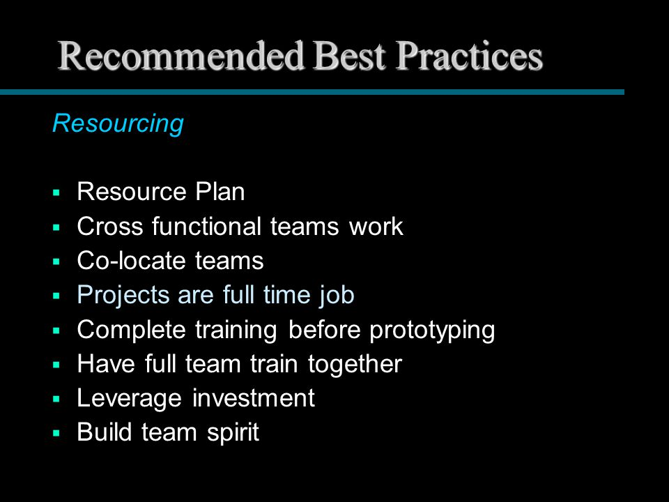 Recommended Best Practices Resourcing  Resource Plan  Cross functional teams work  Co-locate teams  Projects are full time job  Complete training before prototyping  Have full team train together  Leverage investment  Build team spirit