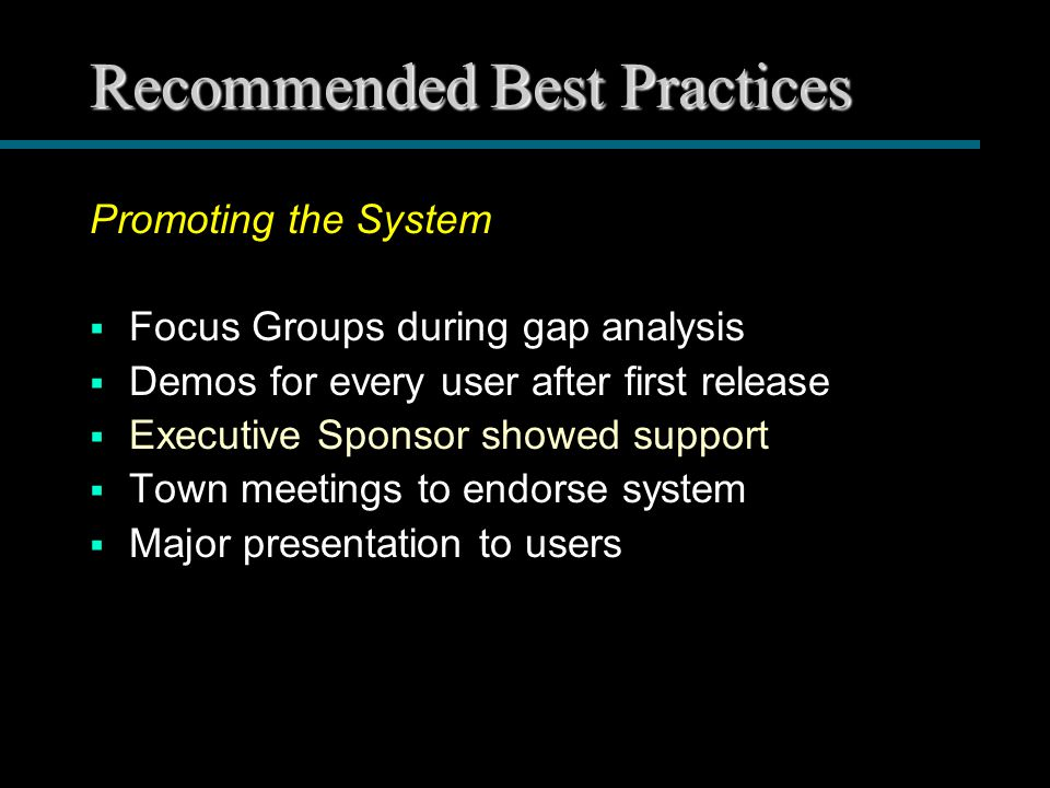 Recommended Best Practices Promoting the System  Focus Groups during gap analysis  Demos for every user after first release  Executive Sponsor showed support  Town meetings to endorse system  Major presentation to users