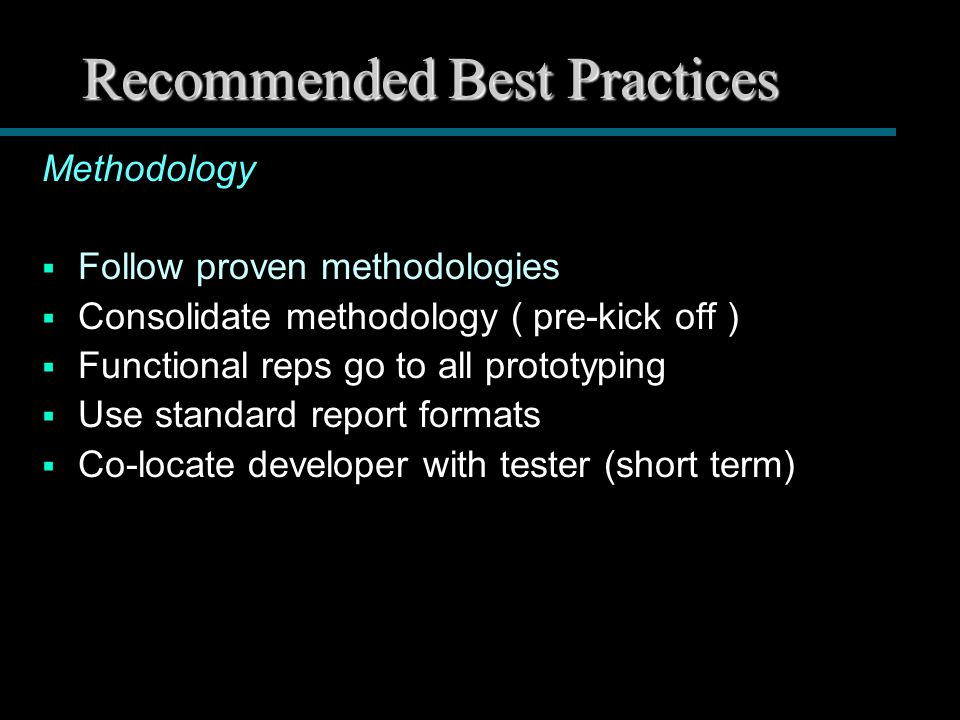 Recommended Best Practices Methodology  Follow proven methodologies  Consolidate methodology ( pre-kick off )  Functional reps go to all prototyping  Use standard report formats  Co-locate developer with tester (short term)