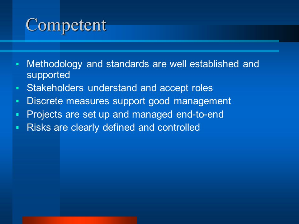Competent  Methodology and standards are well established and supported  Stakeholders understand and accept roles  Discrete measures support good management  Projects are set up and managed end-to-end  Risks are clearly defined and controlled