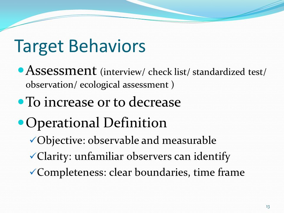Target Behaviors Assessment (interview/ check list/ standardized test/ observation/ ecological assessment ) To increase or to decrease Operational Def