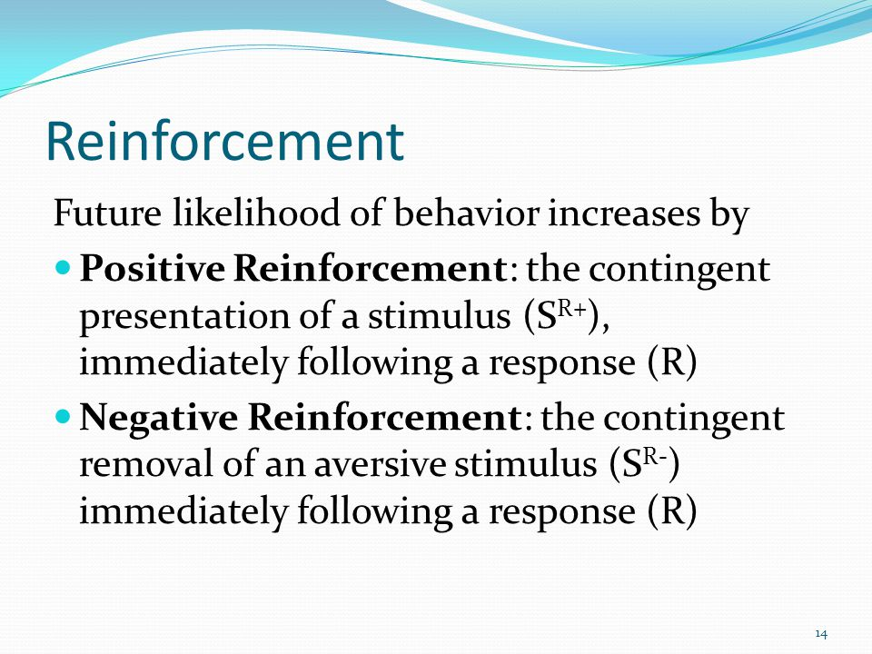 Reinforcement Future likelihood of behavior increases by Positive Reinforcement: the contingent presentation of a stimulus (S R+ ), immediately follow