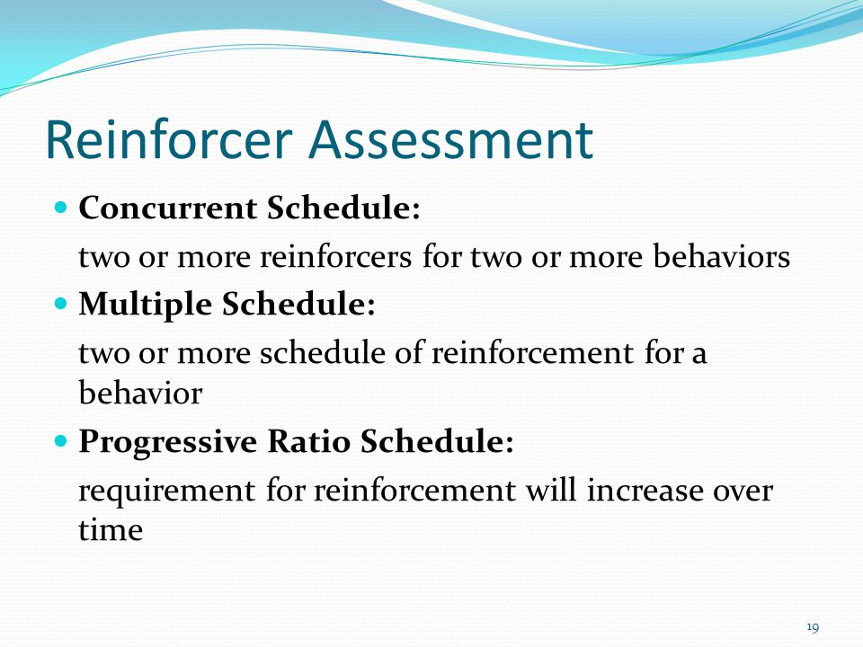 Reinforcer Assessment Concurrent Schedule: two or more reinforcers for two or more behaviors Multiple Schedule: two or more schedule of reinforcement