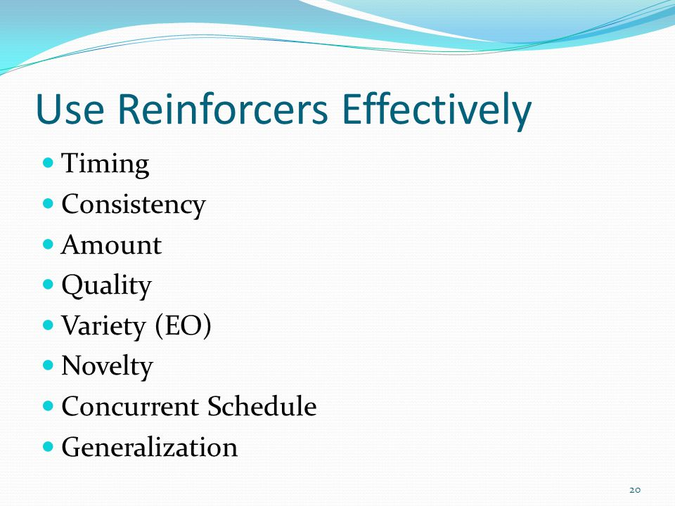 Use Reinforcers Effectively Timing Consistency Amount Quality Variety (EO) Novelty Concurrent Schedule Generalization 20
