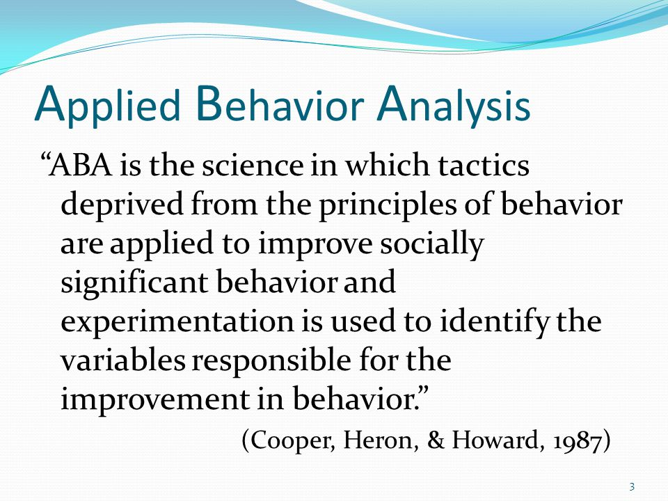 "A pplied B ehavior A nalysis ""ABA is the science in which tactics deprived from the principles of behavior are applied to improve socially significant"