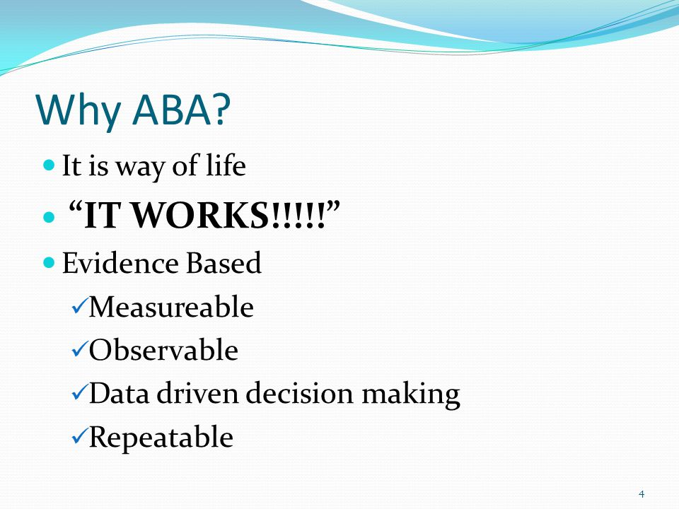 "Why ABA? It is way of life ""IT WORKS!!!!!"" Evidence Based Measureable Observable Data driven decision making Repeatable 4"