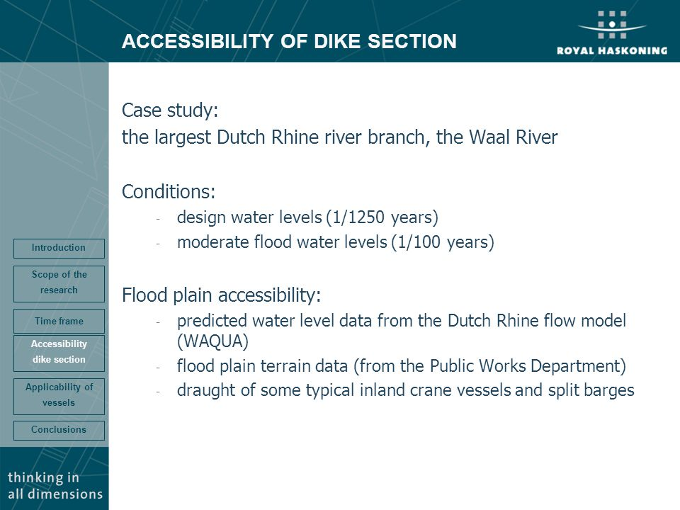 ACCESSIBILITY OF DIKE SECTION Case study: the largest Dutch Rhine river branch, the Waal River Conditions: - design water levels (1/1250 years) - moderate flood water levels (1/100 years) Flood plain accessibility: - predicted water level data from the Dutch Rhine flow model (WAQUA) - flood plain terrain data (from the Public Works Department) - draught of some typical inland crane vessels and split barges Conclusions Accessibility dike section Time frame Scope of the research Introduction Applicability of vessels