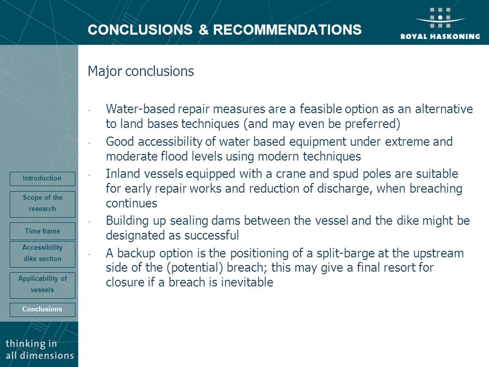 CONCLUSIONS & RECOMMENDATIONS Conclusions Accessibility dike section Time frame Scope of the research Introduction Applicability of vessels Major conclusions - Water-based repair measures are a feasible option as an alternative to land bases techniques (and may even be preferred) - Good accessibility of water based equipment under extreme and moderate flood levels using modern techniques - Inland vessels equipped with a crane and spud poles are suitable for early repair works and reduction of discharge, when breaching continues - Building up sealing dams between the vessel and the dike might be designated as successful - A backup option is the positioning of a split-barge at the upstream side of the (potential) breach; this may give a final resort for closure if a breach is inevitable