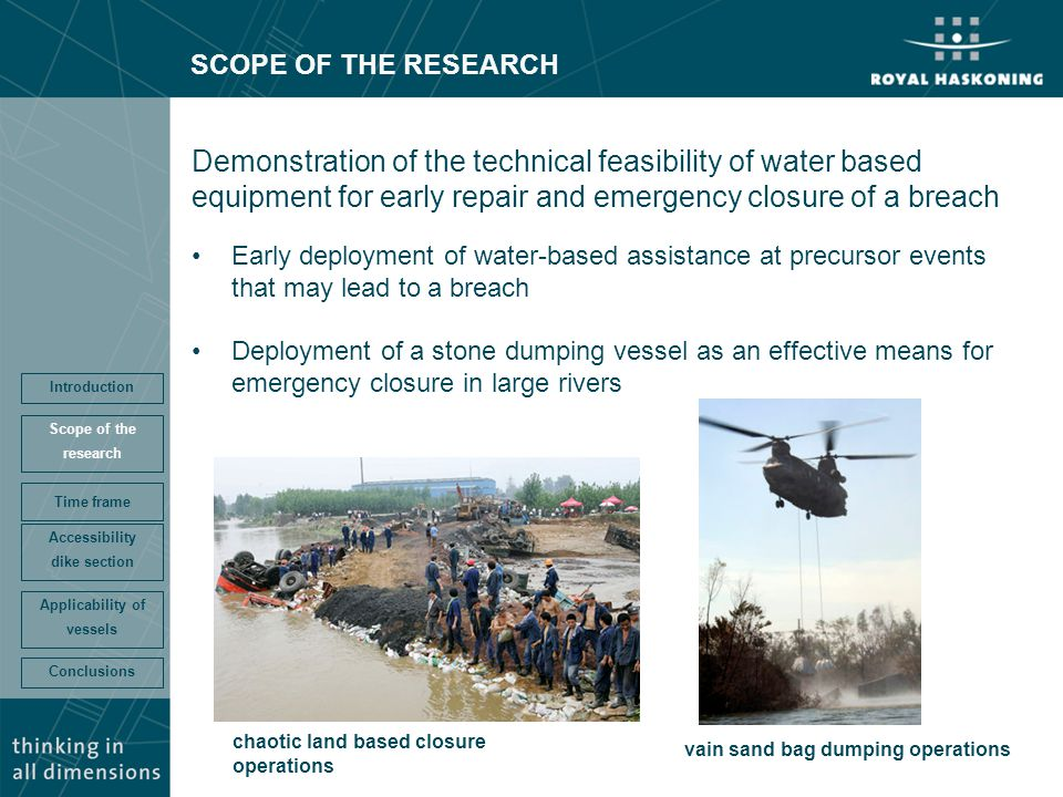 SCOPE OF THE RESEARCH Demonstration of the technical feasibility of water based equipment for early repair and emergency closure of a breach Early deployment of water-based assistance at precursor events that may lead to a breach Deployment of a stone dumping vessel as an effective means for emergency closure in large rivers Conclusions Accessibility dike section Time frame Scope of the research Introduction Applicability of vessels chaotic land based closure operations vain sand bag dumping operations