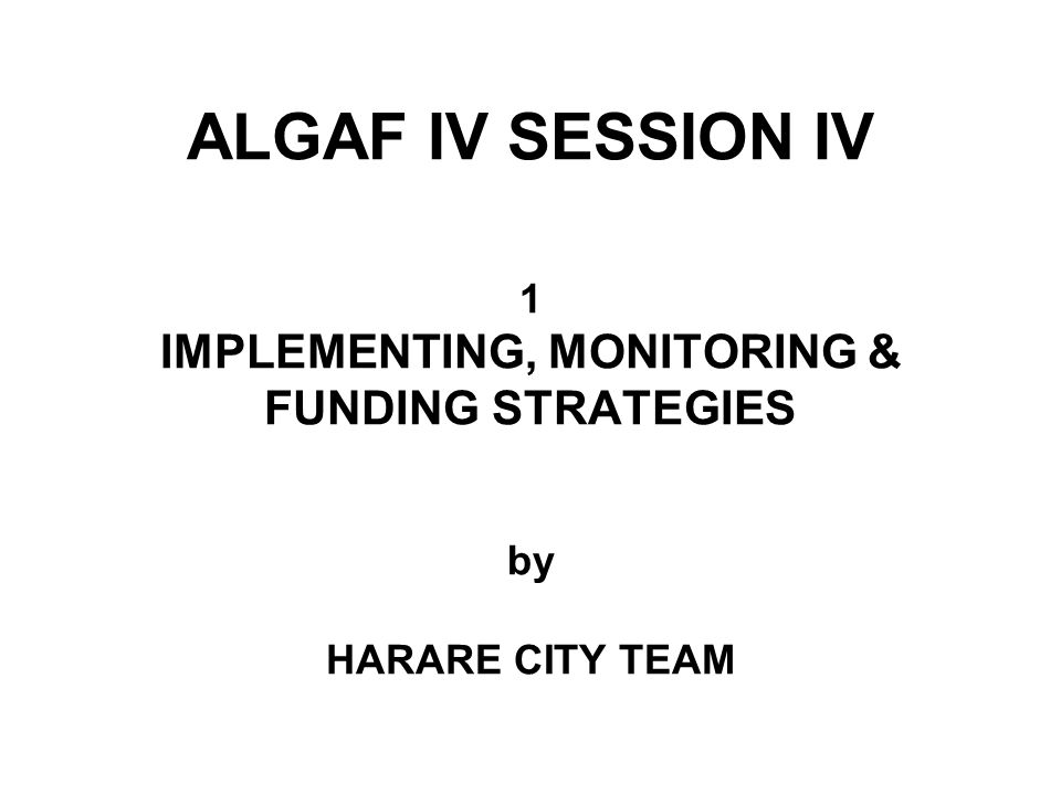 ALGAF IV SESSION IV 1 IMPLEMENTING, MONITORING & FUNDING STRATEGIES by HARARE CITY TEAM