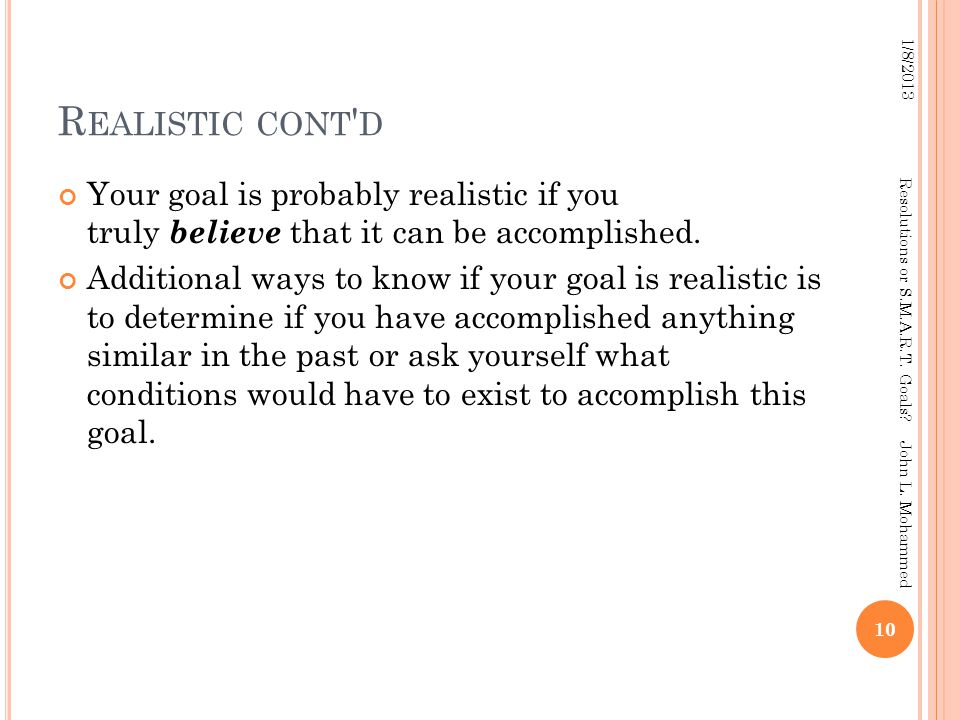 R EALISTIC CONT D Your goal is probably realistic if you truly believe that it can be accomplished.