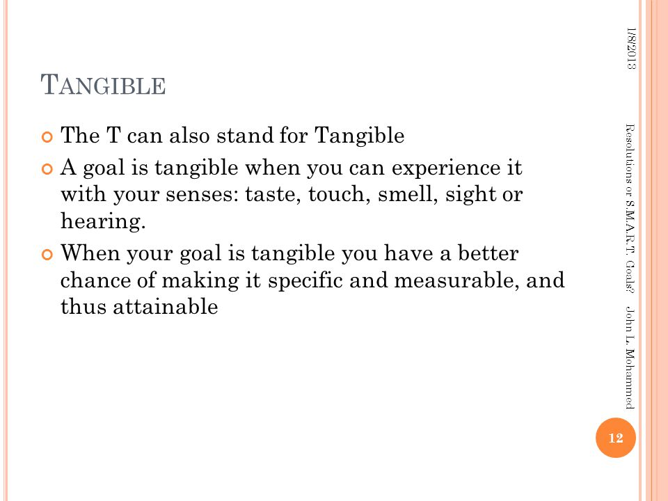 T ANGIBLE The T can also stand for Tangible A goal is tangible when you can experience it with your senses: taste, touch, smell, sight or hearing. Whe