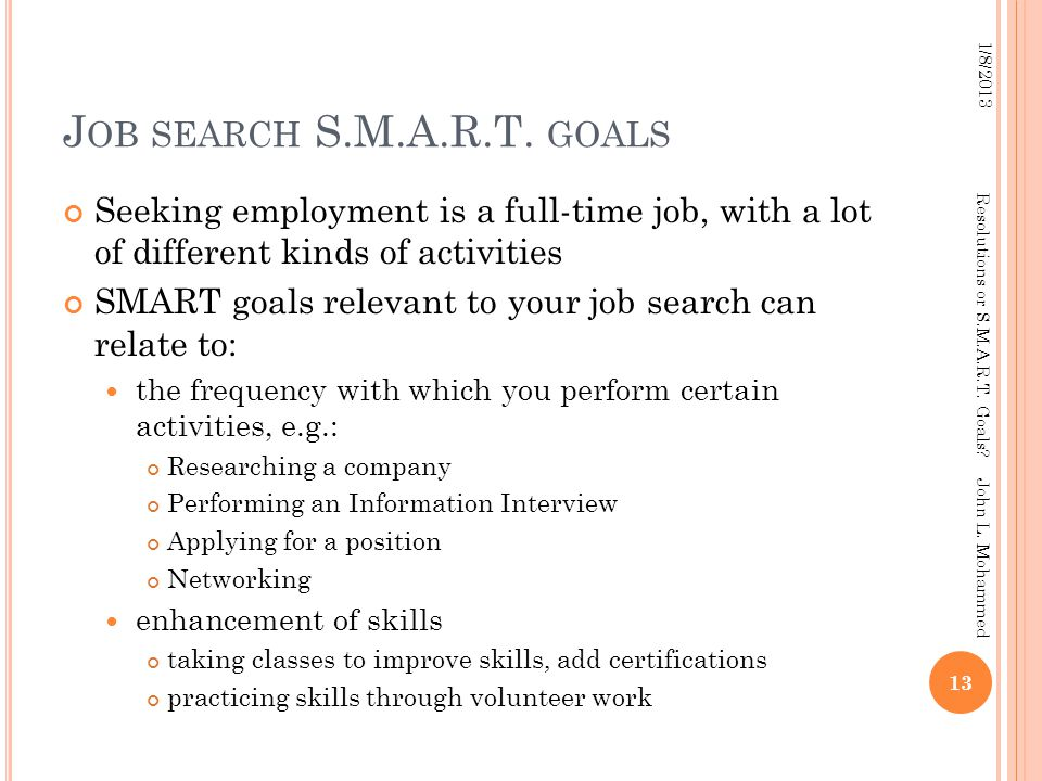 J OB SEARCH S.M.A.R.T. GOALS Seeking employment is a full-time job, with a lot of different kinds of activities SMART goals relevant to your job searc
