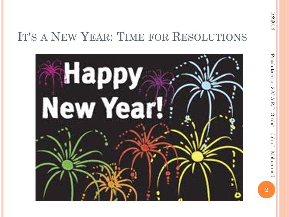 I T ' S A N EW Y EAR : T IME FOR R ESOLUTIONS 2 1/8/2013 Resolutions or S.M.A.R.T. Goals? John L. Mohammed