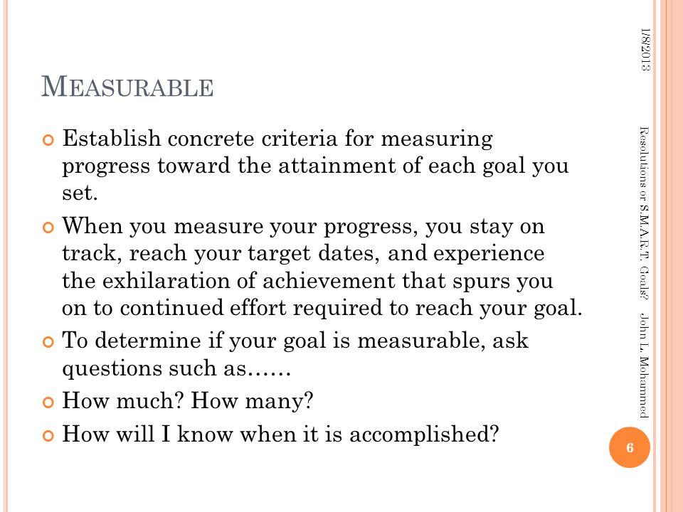 M EASURABLE Establish concrete criteria for measuring progress toward the attainment of each goal you set. When you measure your progress, you stay on