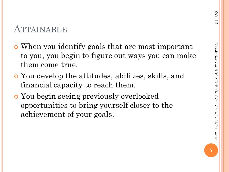 A TTAINABLE When you identify goals that are most important to you, you begin to figure out ways you can make them come true.
