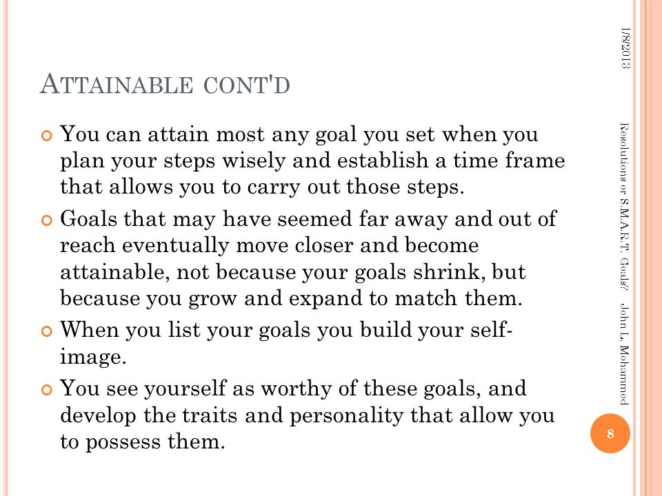 A TTAINABLE CONT D You can attain most any goal you set when you plan your steps wisely and establish a time frame that allows you to carry out those steps.
